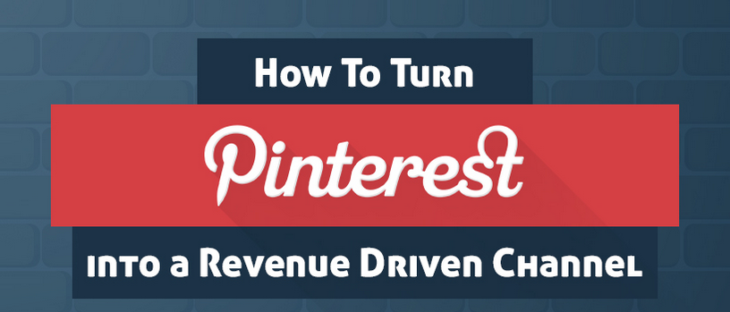 How to Turn Pinterest Into a Revenue Driven Channel
